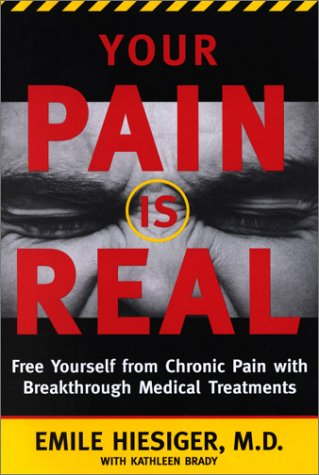 Your Pain Is Real: Free Yourself from Chronic Pain with Breakthrough Medical Treatments M.D., Emile Hiesiger and Kathleen Brady