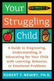 Your Struggling Child: A Guide to Diagnosing, Understanding, and Advocating for Your Child with Learning, Behavior, or Emotional Problem