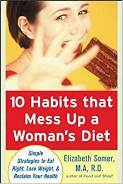 10 Habits That Mess Up a Woman's Diet: Simple Strategies to Eat Right, Lose Weight & Reclaim Your Health 9780071462280
