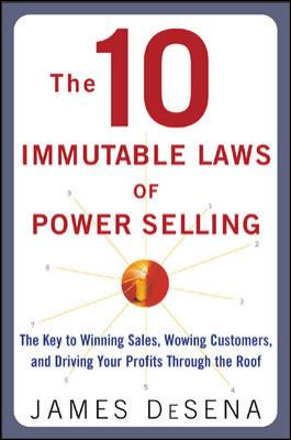 10 Immutable Laws of Power Selling: The Key to Winning Sales, Wowing Customers, and Driving Profits Through the Roof 9780071416610