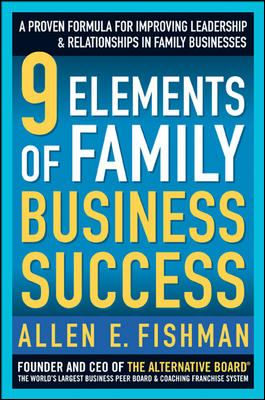 9 Elements of Family Business Success: A Proven Formula for Improving Leadership & Relationships in Family Business