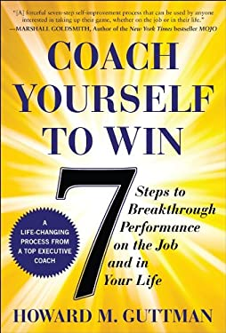 Coach Yourself to Win: 7 Steps to Breakthrough Performance on the Job...and in Your Life 9780071640343