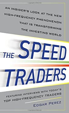 The Speed Traders: An Insider's Look at New High-Frequency Phenomenon That Is Transforming the Investing World 9780071768283