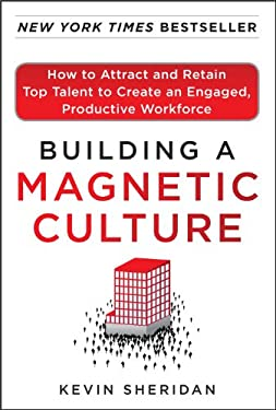 Building a Magnetic Culture: How to Attract and Retain Top Talent to Create an Engaged, Productive Workforce 9780071773997
