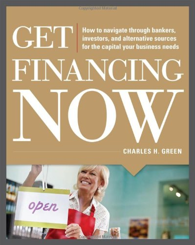 Get Financing Now: How to Navigate Through Bankers, Investors, and Alternative Sources for the Capital Your Business Needs 9780071780315
