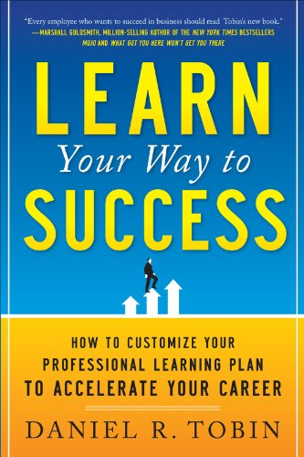 Learn Your Way to Success: How to Customize Your Professional Learning Plan to Accelerate Your Career 9780071782258