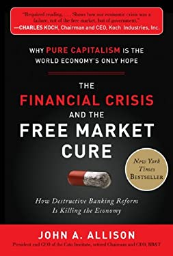 The Financial Crisis and the Free Market Cure: Why Pure Capitalism Is the World Economy's Only Hope 9780071806770