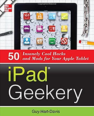 Ipad Geekery: 50 Insanely Cool Hacks and Mods for Your Apple Tablet 9780071807555