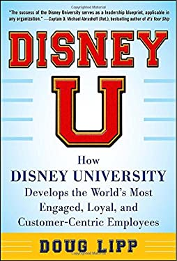 Disney U : How Disney University Develops the World's Most Engaged, Loyal, and Customer-Centric Employees