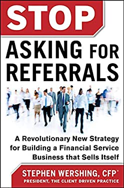 Stop Asking for Referrals: Proven Strategies on How to Build Your Financial Services Business That Sells Itself 9780071808194