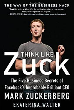 Think Like Zuck: The Five Business Secrets of Facebook's Improbably Brilliant CEO Mark Zuckerberg 9780071809498