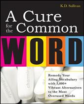 A Cure for the Common Word: Remedy Your Tired Vocabulary with 3,000+ Vibrant Alternatives to the Most Overused Words
