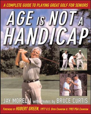 Age Is Not a Handicap: A Complete Guide to Playing Great Golf for Seniors 9780071444163