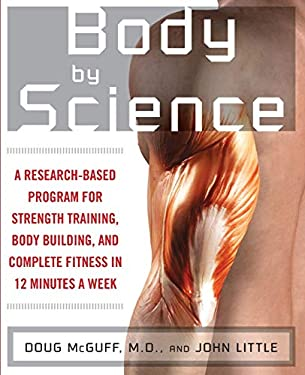 Body by Science: A Research-Based Program for Strength Training, Body Building, and Complete Fitness in 12 Minutes a Week 9780071597173