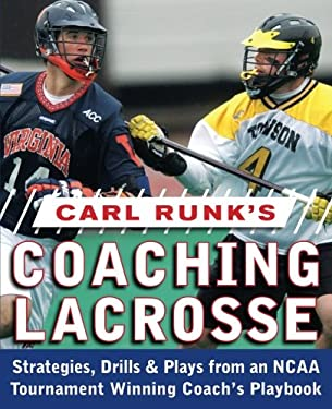 Carl Runk's Coaching Lacrosse: Strategies, Drills, & Plays from an NCAA Tournament Winning Coach's Playbook 9780071588430