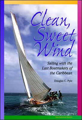 Clean, Sweet Wind: Sailing with the Last Boatmakers of the Carribean 9780070526792
