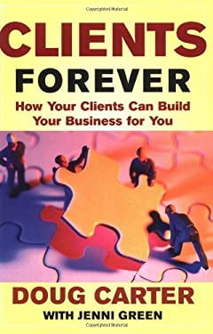 Clients Forever: How Your Clients Can Build Your Business for You: How Your Clients Can Build Your Business for You 9780071402569