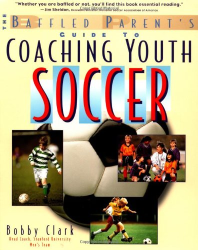 The Baffled Parent's Guide to Coaching Youth Soccer the Baffled Parent's Guide to Coaching Youth Soccer 9780071346085