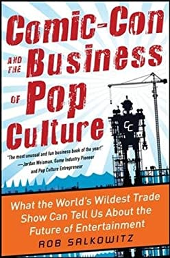 Comic-Con and the Business of Pop Culture: What the World's Wildest Trade Show Can Tell Us about the Future of Entertainment 9780071797023