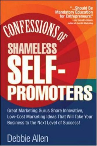Confessions of Shameless Self Promoters: Great Marketing Gurus Share Their Innovative, Proven, and Low-Cost Marketing Strategies to Maximize Your Succ 9780071462020