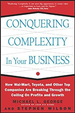 Conquering Complexity in Your Business: How Wal-Mart, Toyota, and Other Top Companies Are Breaking Through the Ceiling on Profits and Growth Michael L. George and Stephen A. Wilson