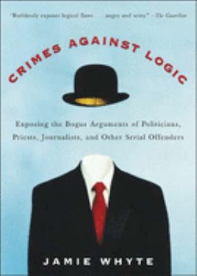 Crimes Against Logic: Exposing the Bogus Arguments of Politicians, Priests, Journalists, and Other Serial Offenders 9780071446433