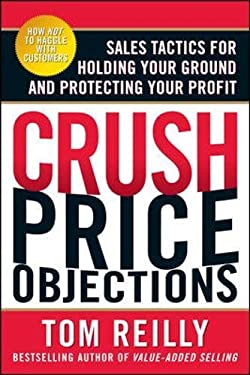 Crush Price Objections: Sales Tactics for Holding Your Ground and Protecting Your Profit 9780071664660