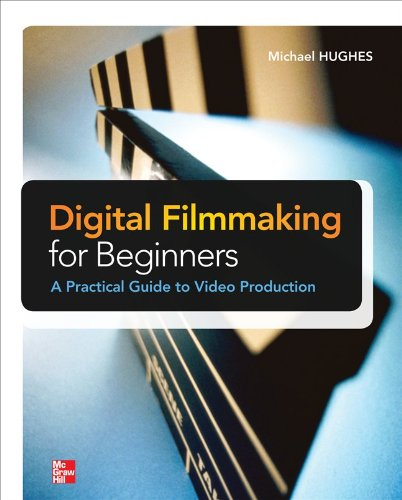 Digital Filmmaking for Beginners a Practical Guide to Video Production 9780071791366