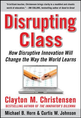 Disrupting Class: How Disruptive Innovation Will Change the Way the World Learns 9780071592062