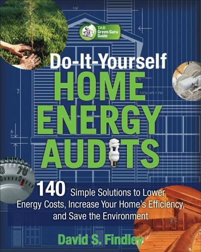 Do-It-Yourself Home Energy Audits: 140 Simple Solutions to Lower Energy Costs, Increase Your Home's Efficiency, and Save the Environment 9780071636391