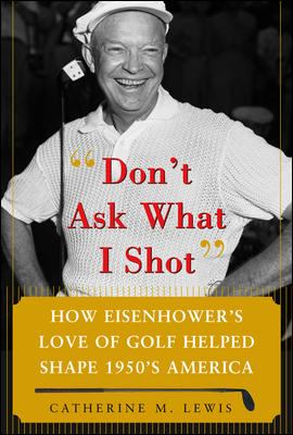 Don't Ask What I Shot: How Eisenhower's Love of Golf Helped Shape 1950s America 9780071485708