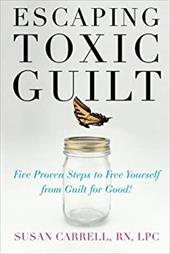 Escaping Toxic Guilt: Five Proven Steps to Free Yourself from Guilt for Good! 257404