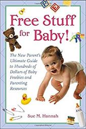 Free Stuff for Baby!: The New Parent's Ultimate Guide to Hundreds of Dollars of Baby Freebies and Parenting Resources
