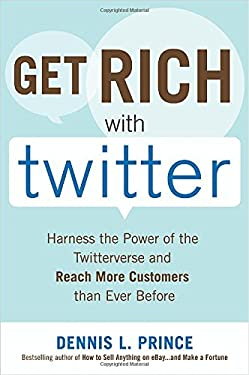 Get Rich with Twitter: Harness the Power of the Twitterverse and Reach More Customers Than Ever Before 9780071638449