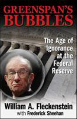 Greenspan's Bubbles: The Age of Ignorance at the Federal Reserve 9780071591584