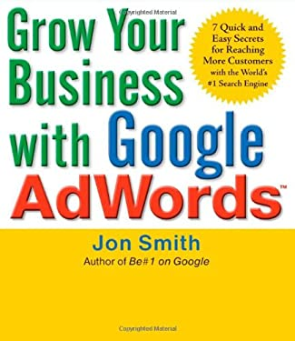 Grow Your Business with Google AdWords: 7 Quick and Easy Secrets for Reaching More Customers with the World's #1 Search Engine 9780071629591