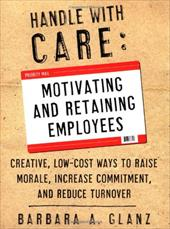 Handle with Care: Motivating and Retaining Employees: Creative, Lost-Cost Ways to Raise Morale, Increase Commitment, and Reduce Tu
