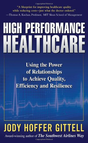 High Performance Healthcare: Using the Power of Relationships to Achieve Quality, Efficiency and Resilience 9780071621762