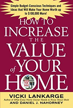 How to Increase the Value of Your Home: Simple, Budget-Conscious Techniques and Ideas That Will Make Your Home Worth Up to $100,000 More! 9780071436939