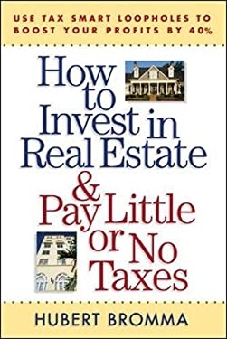 How to Invest in Real Estate and Pay Little or No Taxes: Use Tax Smart Loopholes to Boost Your Profits by 40 Percent 9780071443784