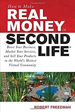 How to Make Real Money in Second Life: Boost Your Business, Market Your Services, and Sell Your Products in the World's Hottest Virtual Community 9780071508254