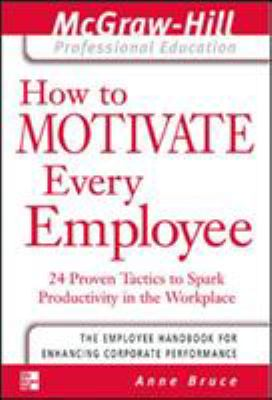 How to Motivate Every Employee How to Motivate Every Employee: 24 Proven Tactics to Spark Productivity in the Workplace 24 Proven Tactics to Spark Pro 9780071413336