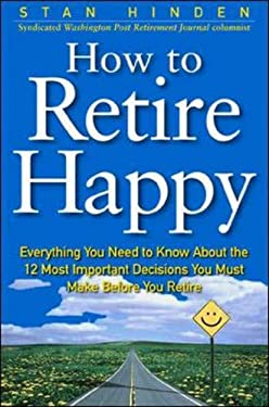 How to Retire Happy: Everything You Need to Know about the 12 Most Important Decisions You Must Make Before You Retire 9780071360340