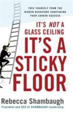 It's Not a Glass Ceiling, It's a Sticky Floor: Free Yourself from the Hidden Behaviors Sabotaging Your Career Success 9780071493949