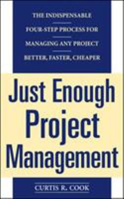 Just Enough Project Management: The Indispensable Four-Step Process for Managing Any Project, Better, Faster, Cheaper 9780071445405