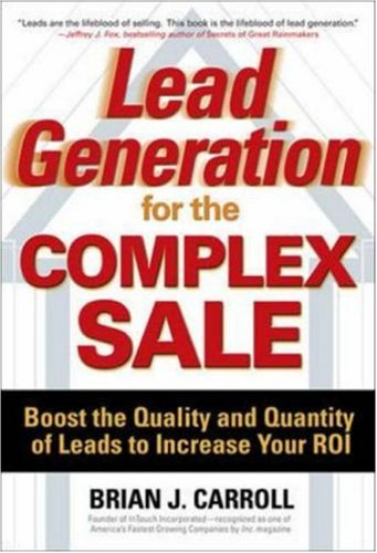Lead Generation for the Complex Sale: Boost the Quality and Quantity of Leads to Increase Your ROI 9780071458979