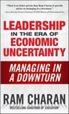 Leadership in the Era of Economic Uncertainty: The New Rules for Getting the Right Things Done in Difficult Times 9780071626163