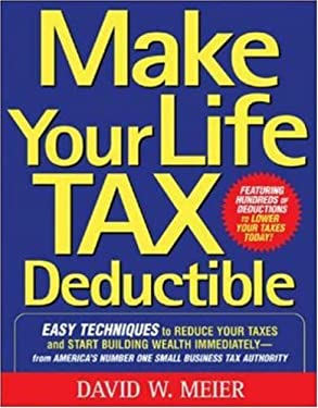 Make Your Life Tax Deductible: Easy Techniques to Reduce Your Taxes and Start Building Wealth Immediately 9780071467629
