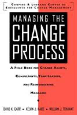 Managing the Change Process: A Field Book for Change Agents, Team Leaders, and Reengineering Managers 9780070129443
