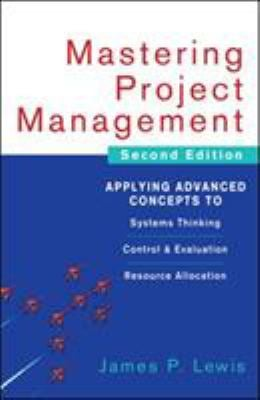 Mastering Project Management: Applying Advanced Concepts to Systems Thinking, Control & Evaluation, Resource Allocation 9780071462914